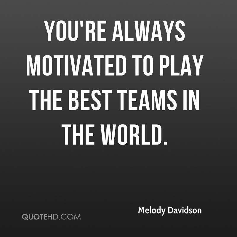 You're always motivated to play the best teams in the world.