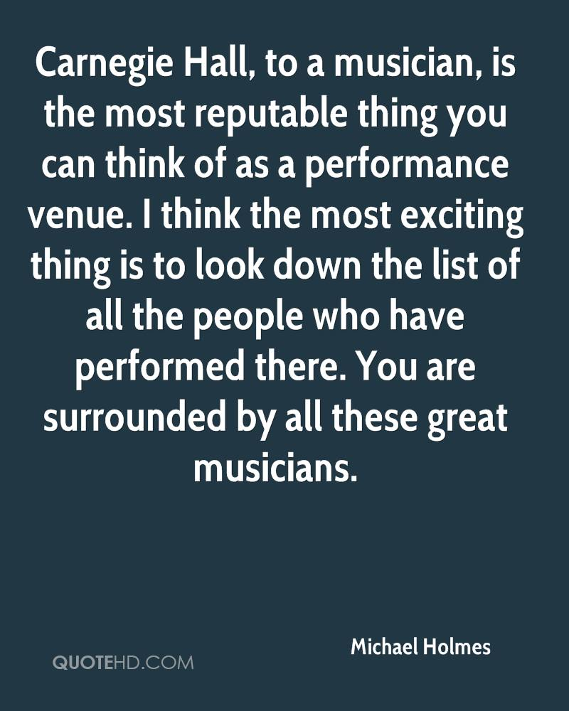 Carnegie Hall, to a musician, is the most reputable thing you can think of as a performance venue. I think the most exciting thing is to look down the list of all the people who have performed there. You are surrounded by all these great musicians.