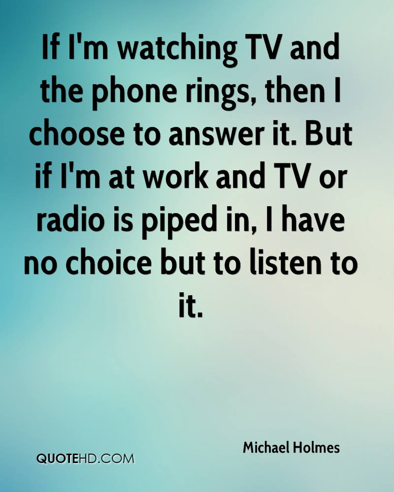 If I'm watching TV and the phone rings, then I choose to answer it. But if I'm at work and TV or radio is piped in, I have no choice but to listen to it.