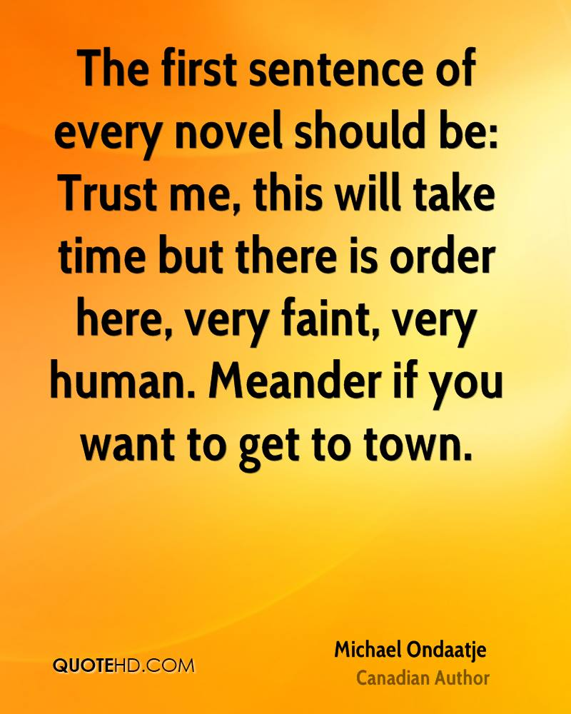 The first sentence of every novel should be: Trust me, this will take time but there is order here, very faint, very human. Meander if you want to get to town.