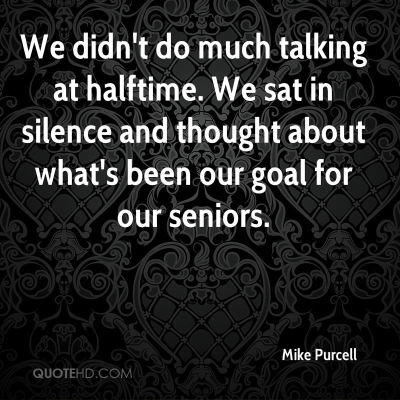 We didn't do much talking at halftime. We sat in silence and thought about what's been our goal for our seniors.