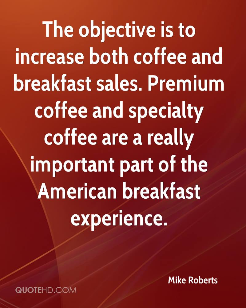 The objective is to increase both coffee and breakfast sales. Premium coffee and specialty coffee are a really important part of the American breakfast experience.