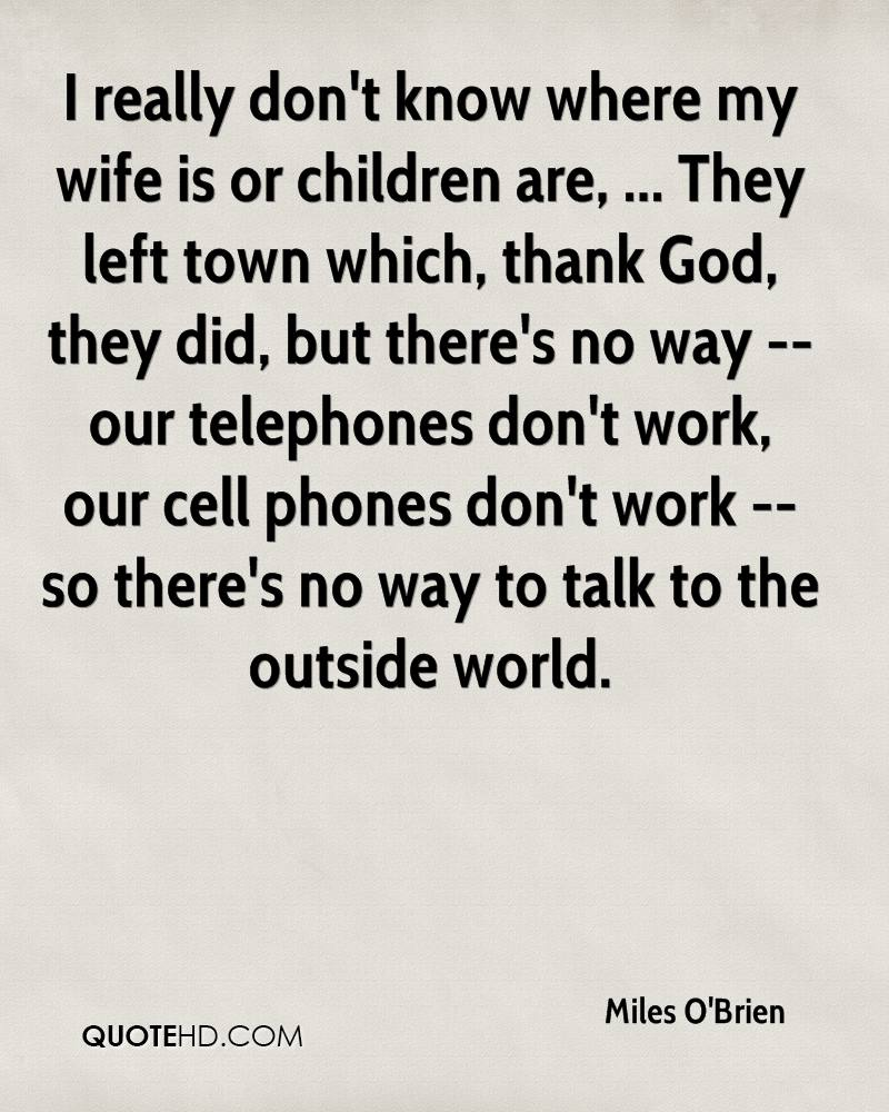 I really don't know where my wife is or children are, ... They left town which, thank God, they did, but there's no way -- our telephones don't work, our cell phones don't work -- so there's no way to talk to the outside world.