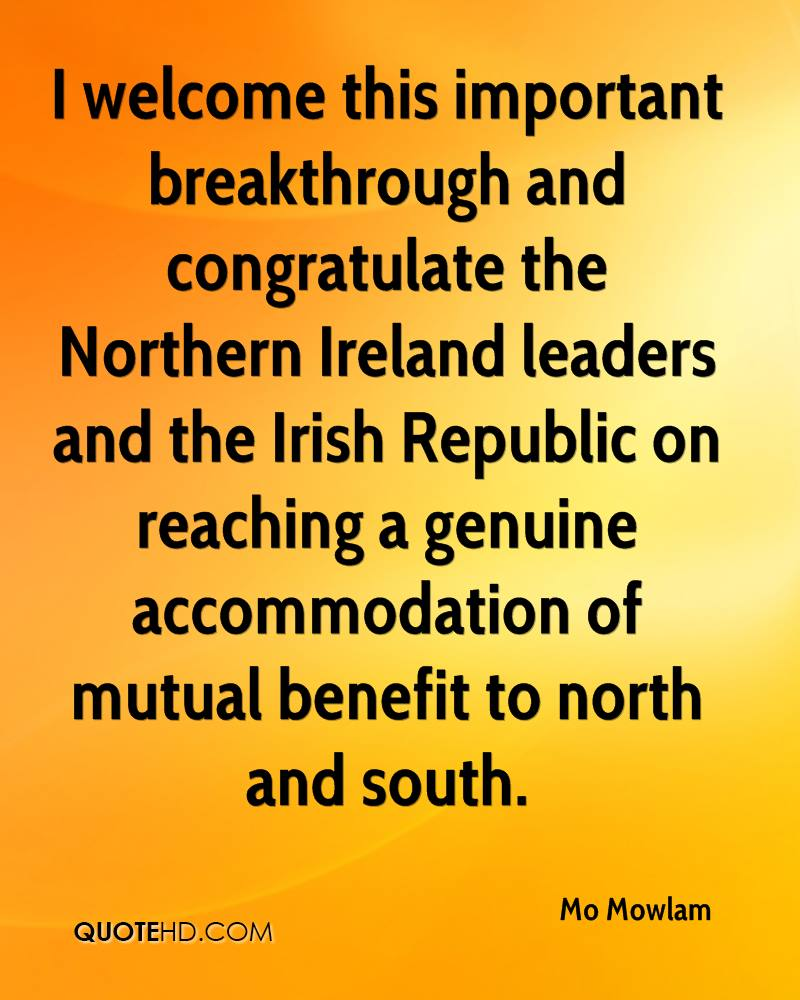 I welcome this important breakthrough and congratulate the Northern Ireland leaders and the Irish Republic on reaching a genuine accommodation of mutual benefit to north and south.