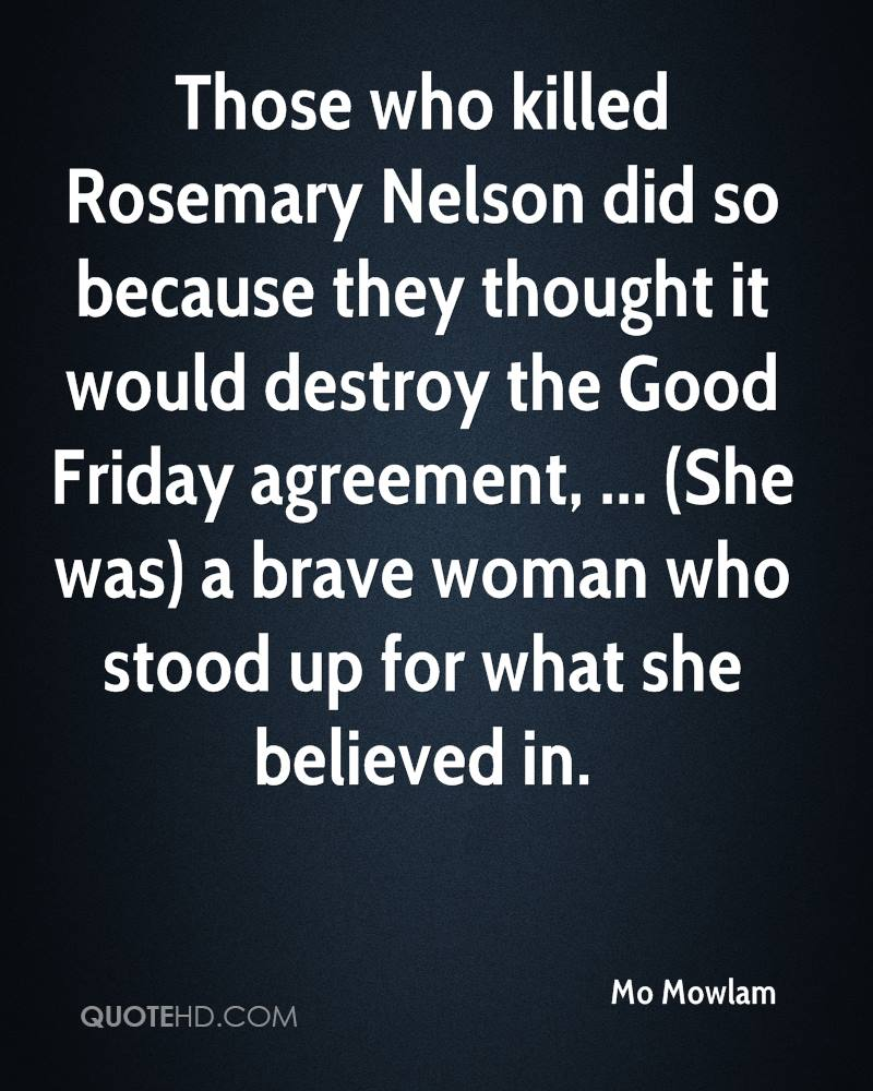 Those who killed Rosemary Nelson did so because they thought it would destroy the Good Friday agreement, ... (She was) a brave woman who stood up for what she believed in.