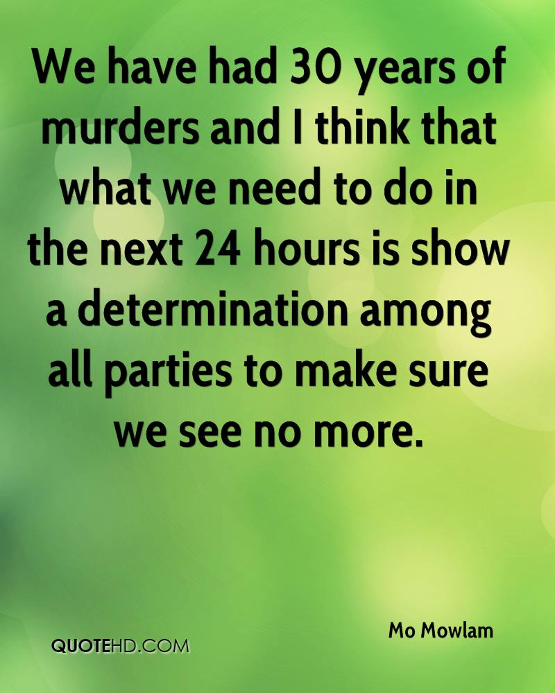 We have had 30 years of murders and I think that what we need to do in the next 24 hours is show a determination among all parties to make sure we see no more.