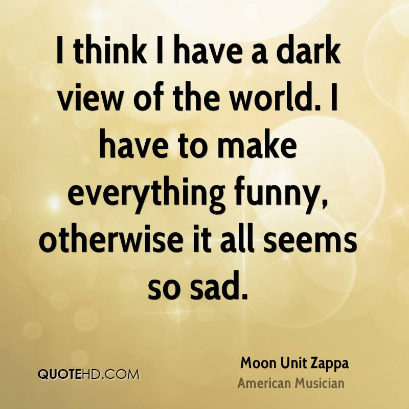 I think I have a dark view of the world. I have to make everything funny, otherwise it all seems so sad.