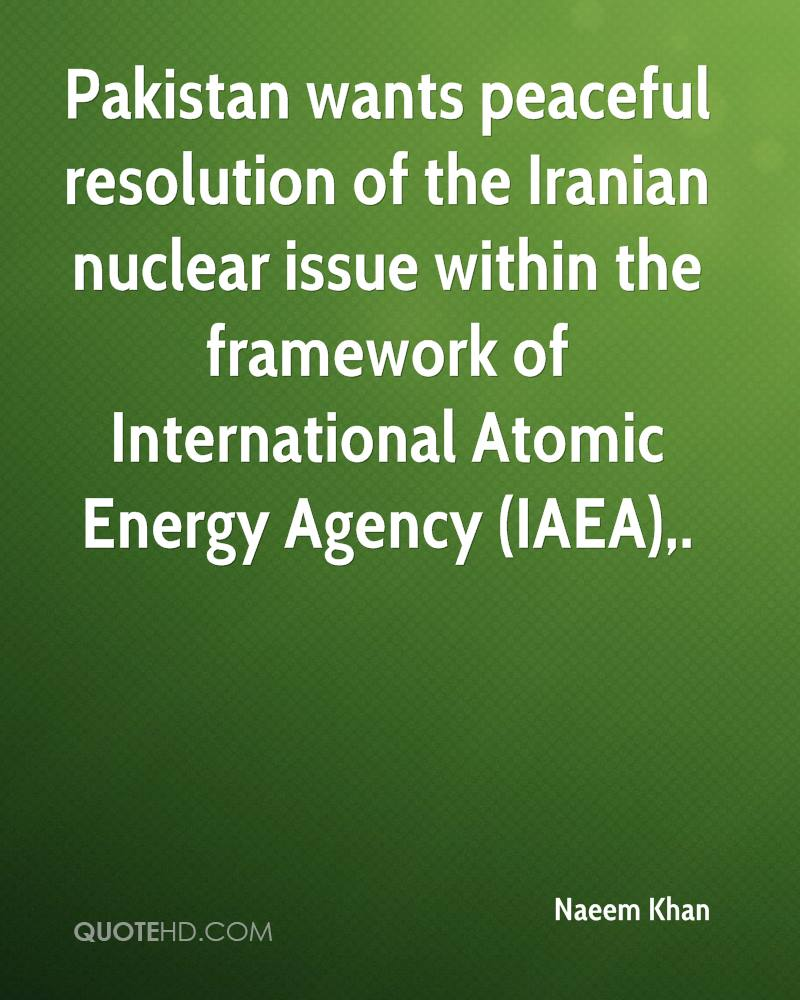 Pakistan wants peaceful resolution of the Iranian nuclear issue within the framework of International Atomic Energy Agency (IAEA).