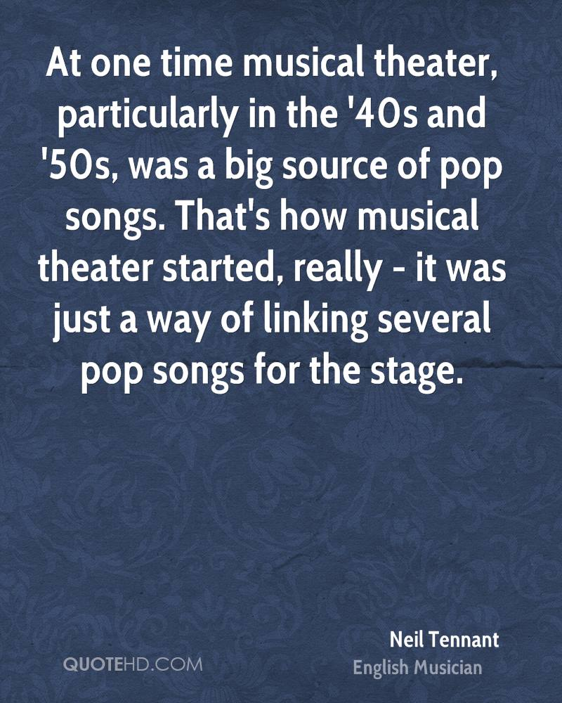 At one time musical theater, particularly in the '40s and '50s, was a big source of pop songs. That's how musical theater started, really - it was just a way of linking several pop songs for the stage.