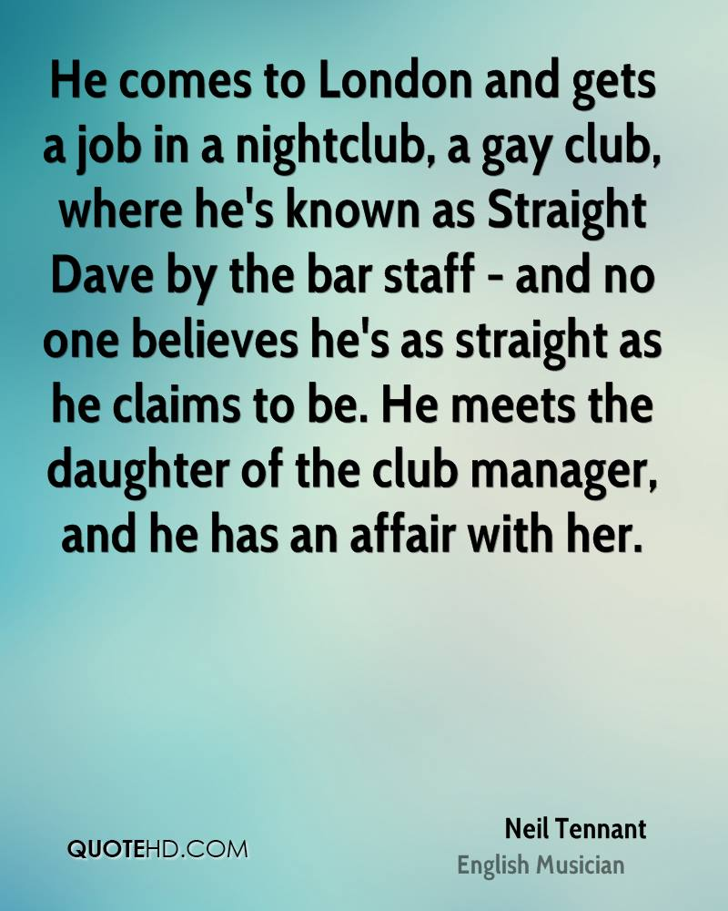 He comes to London and gets a job in a nightclub, a gay club, where he's known as Straight Dave by the bar staff - and no one believes he's as straight as he claims to be. He meets the daughter of the club manager, and he has an affair with her.
