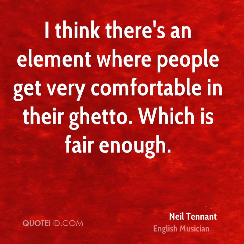 I think there's an element where people get very comfortable in their ghetto. Which is fair enough.