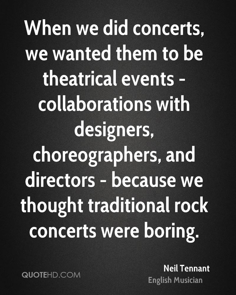 When we did concerts, we wanted them to be theatrical events - collaborations with designers, choreographers, and directors - because we thought traditional rock concerts were boring.
