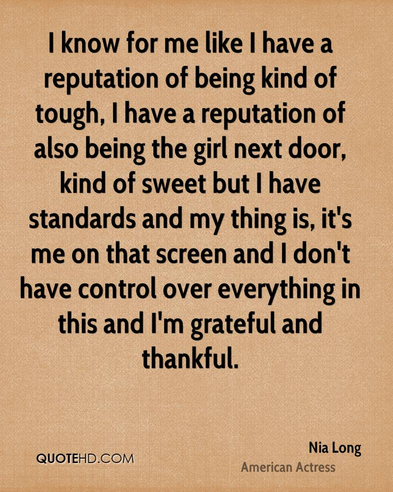 I know for me like I have a reputation of being kind of tough, I have a reputation of also being the girl next door, kind of sweet but I have standards and my thing is, it's me on that screen and I don't have control over everything in this and I'm grateful and thankful.