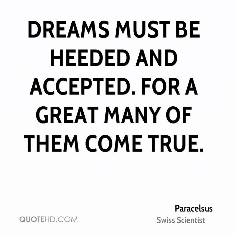 Dreams must be heeded and accepted. For a great many of them come true.