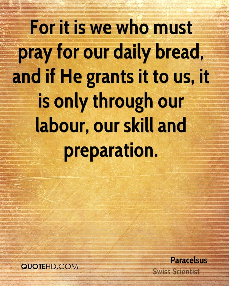 For it is we who must pray for our daily bread, and if He grants it to us, it is only through our labour, our skill and preparation.