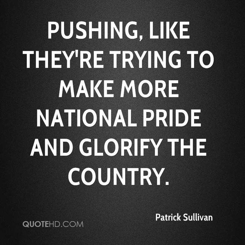 pushing, like they're trying to make more national pride and glorify the country.
