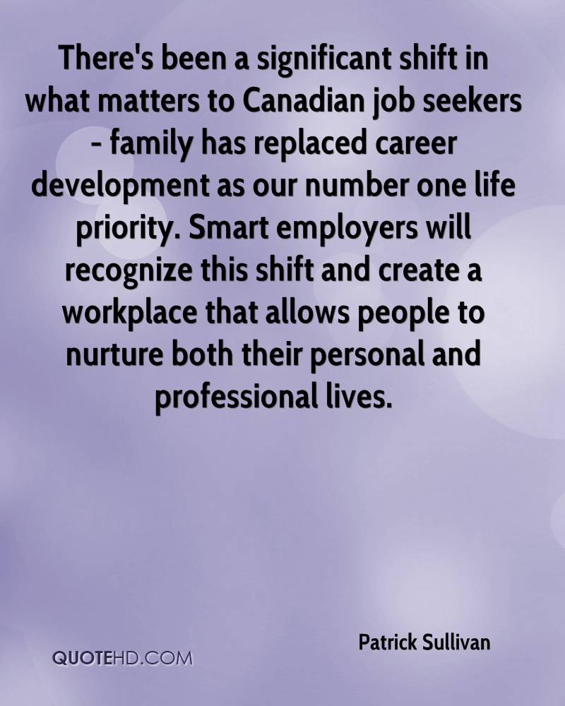 There's been a significant shift in what matters to Canadian job seekers - family has replaced career development as our number one life priority. Smart employers will recognize this shift and create a workplace that allows people to nurture both their personal and professional lives.