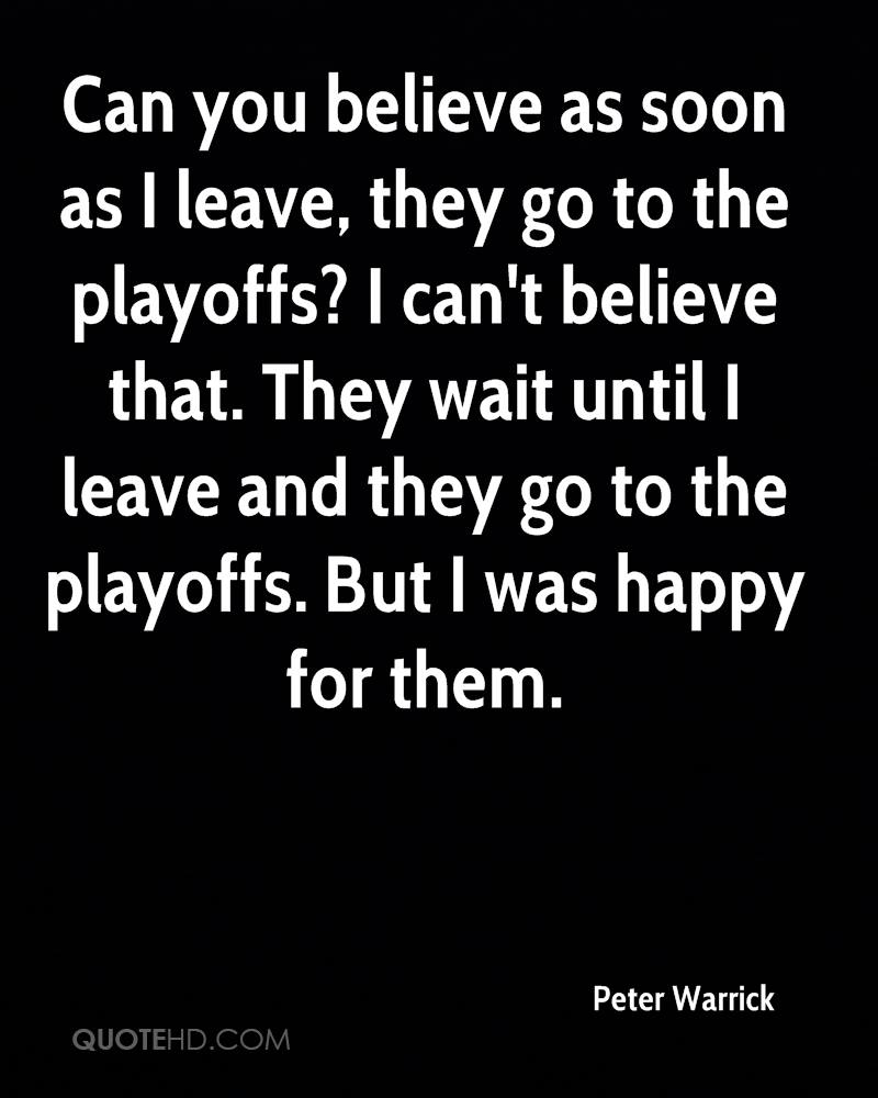 Can you believe as soon as I leave, they go to the playoffs? I can't believe that. They wait until I leave and they go to the playoffs. But I was happy for them.