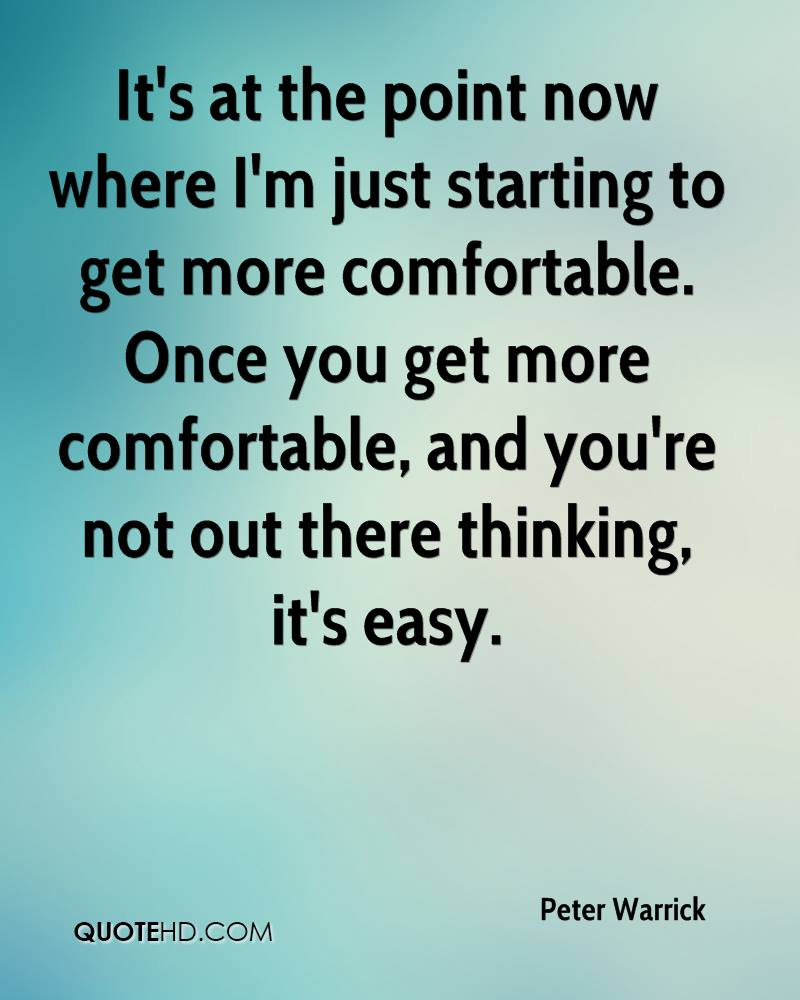 It's at the point now where I'm just starting to get more comfortable. Once you get more comfortable, and you're not out there thinking, it's easy.