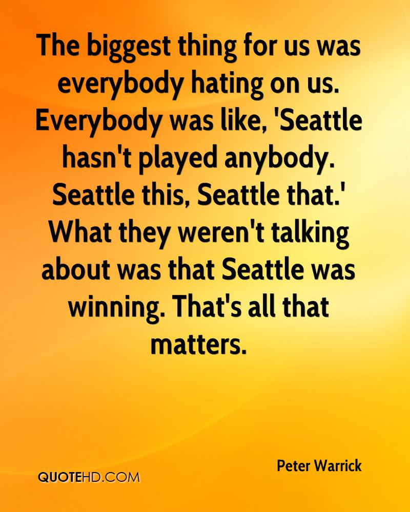 The biggest thing for us was everybody hating on us. Everybody was like, 'Seattle hasn't played anybody. Seattle this, Seattle that.' What they weren't talking about was that Seattle was winning. That's all that matters.