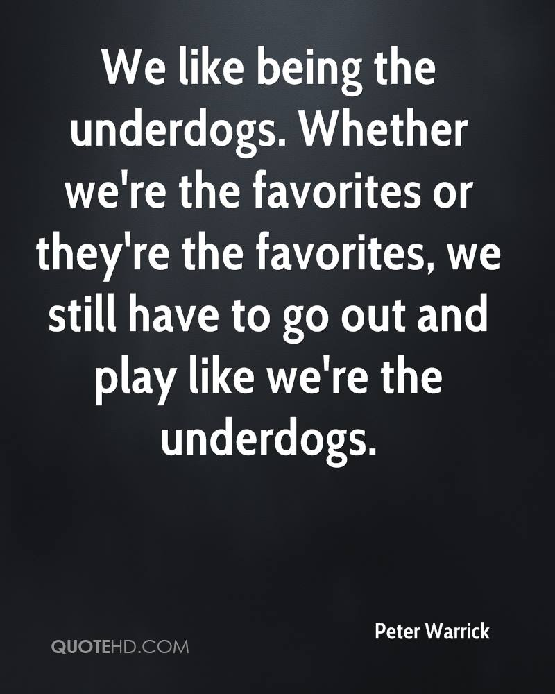 We like being the underdogs. Whether we're the favorites or they're the favorites, we still have to go out and play like we're the underdogs.
