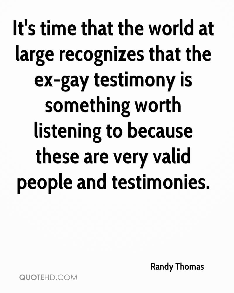 It's time that the world at large recognizes that the ex-gay testimony is something worth listening to because these are very valid people and testimonies.