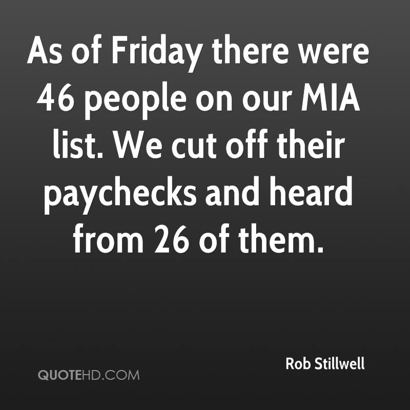 As of Friday there were 46 people on our MIA list. We cut off their paychecks and heard from 26 of them.