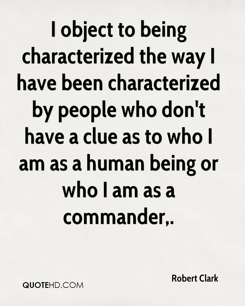 I object to being characterized the way I have been characterized by people who don't have a clue as to who I am as a human being or who I am as a commander.