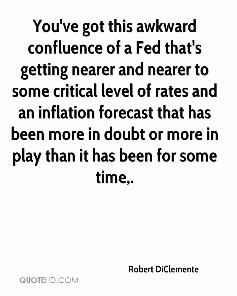 You've got this awkward confluence of a Fed that's getting nearer and nearer to some critical level of rates and an inflation forecast that has been more in doubt or more in play than it has been for some time.