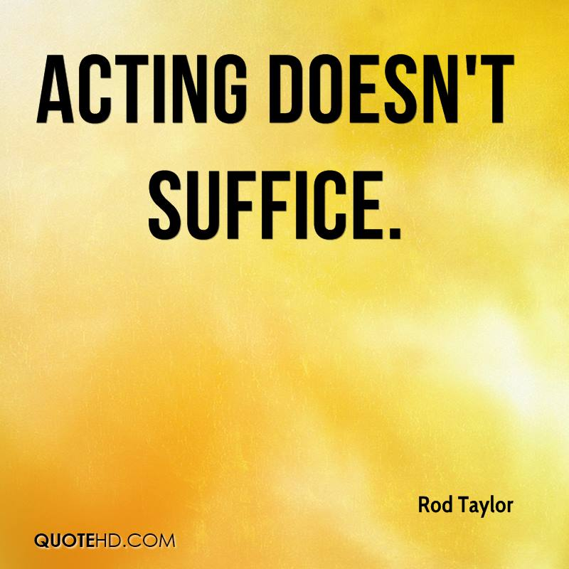 Acting doesn't suffice.