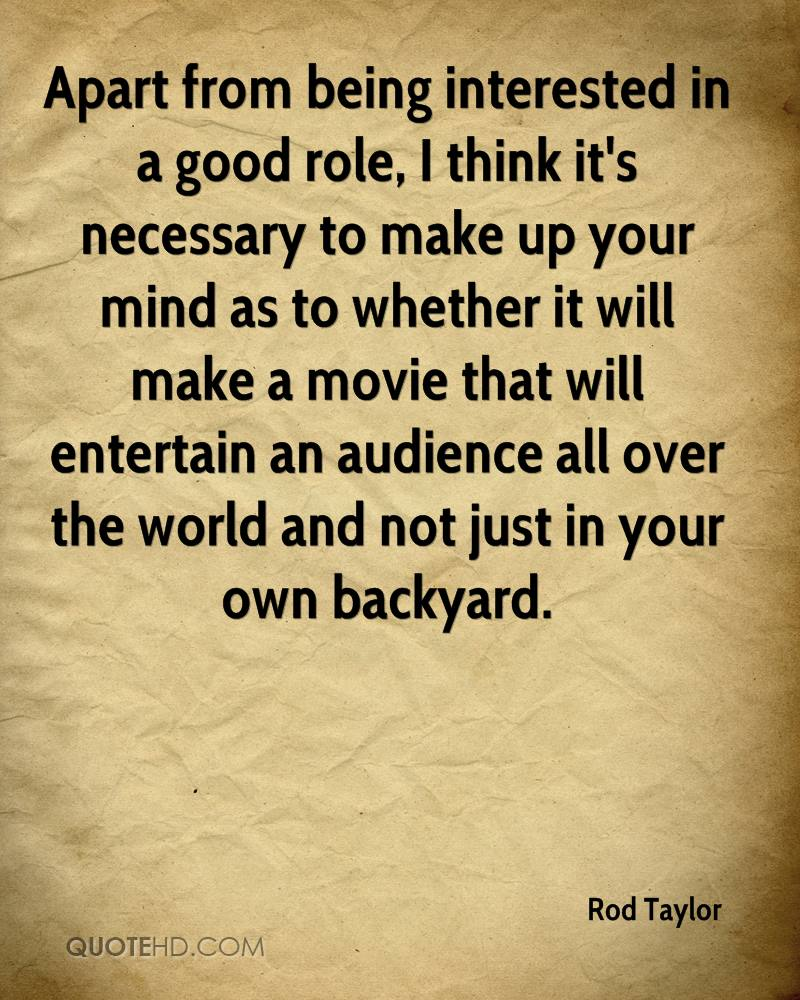Apart from being interested in a good role, I think it's necessary to make up your mind as to whether it will make a movie that will entertain an audience all over the world and not just in your own backyard.