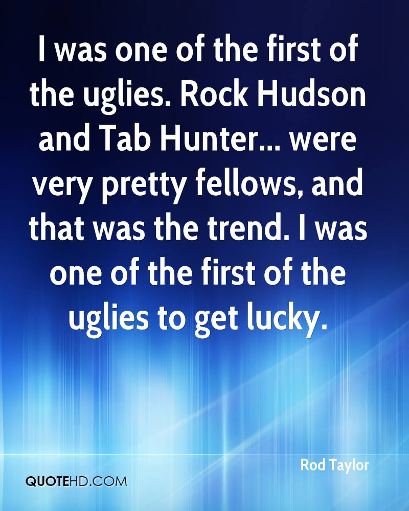 I was one of the first of the uglies. Rock Hudson and Tab Hunter... were very pretty fellows, and that was the trend. I was one of the first of the uglies to get lucky.