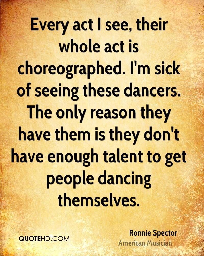 Every act I see, their whole act is choreographed. I'm sick of seeing these dancers. The only reason they have them is they don't have enough talent to get people dancing themselves.