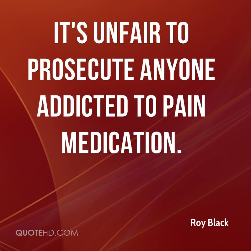 It's unfair to prosecute anyone addicted to pain medication.