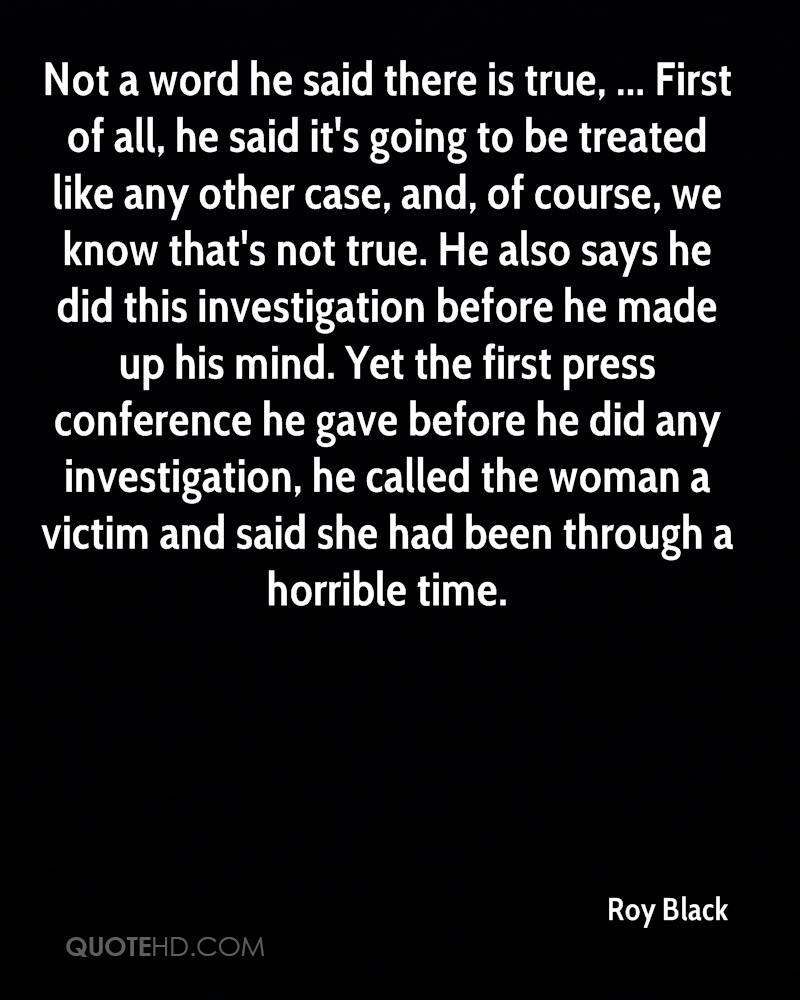 Not a word he said there is true, ... First of all, he said it's going to be treated like any other case, and, of course, we know that's not true. He also says he did this investigation before he made up his mind. Yet the first press conference he gave before he did any investigation, he called the woman a victim and said she had been through a horrible time.
