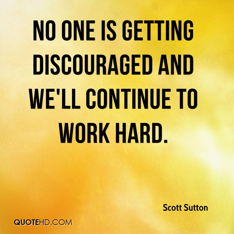 No one is getting discouraged and we'll continue to work hard.
