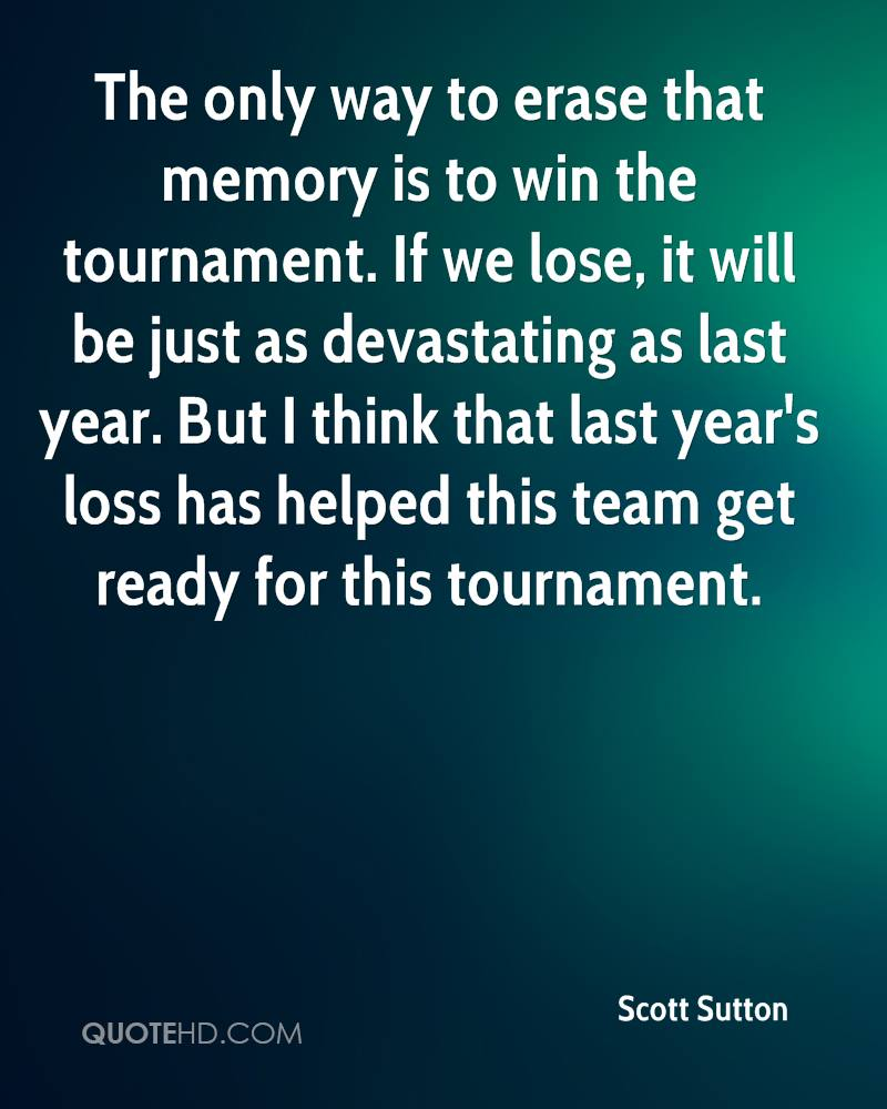 The only way to erase that memory is to win the tournament. If we lose, it will be just as devastating as last year. But I think that last year's loss has helped this team get ready for this tournament.