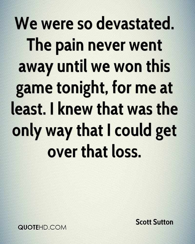 We were so devastated. The pain never went away until we won this game tonight, for me at least. I knew that was the only way that I could get over that loss.