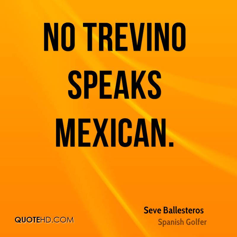 No Trevino speaks Mexican.