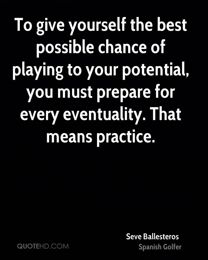 To give yourself the best possible chance of playing to your potential, you must prepare for every eventuality. That means practice.