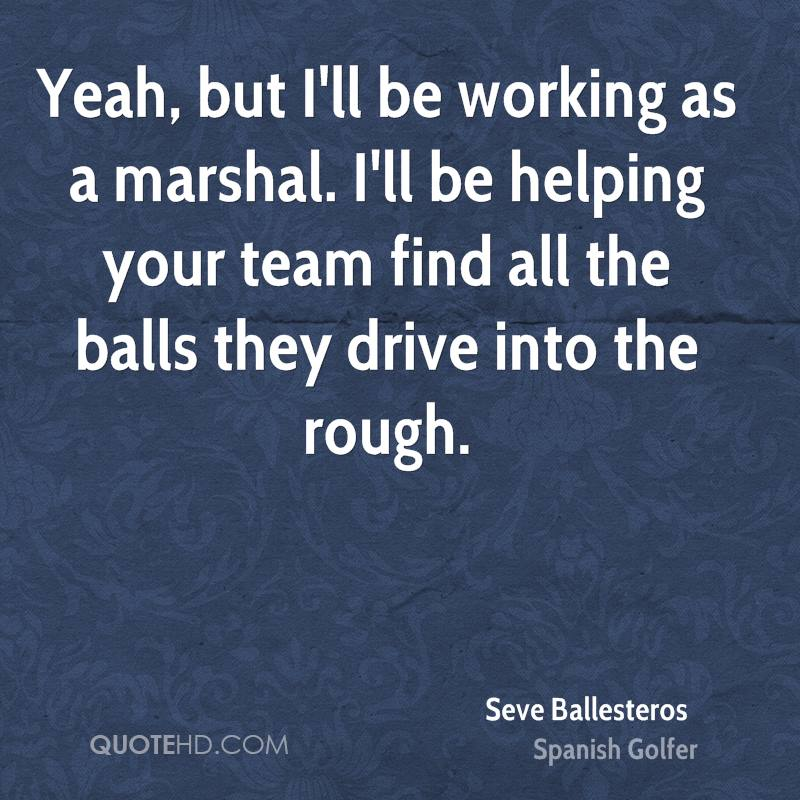 Yeah, but I'll be working as a marshal. I'll be helping your team find all the balls they drive into the rough.