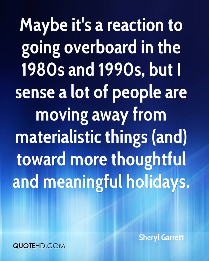 Maybe it's a reaction to going overboard in the 1980s and 1990s, but I sense a lot of people are moving away from materialistic things (and) toward more thoughtful and meaningful holidays.