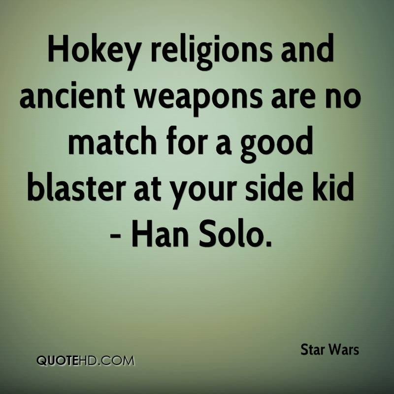 Hokey religions and ancient weapons are no match for a good blaster at your side kid - Han Solo.