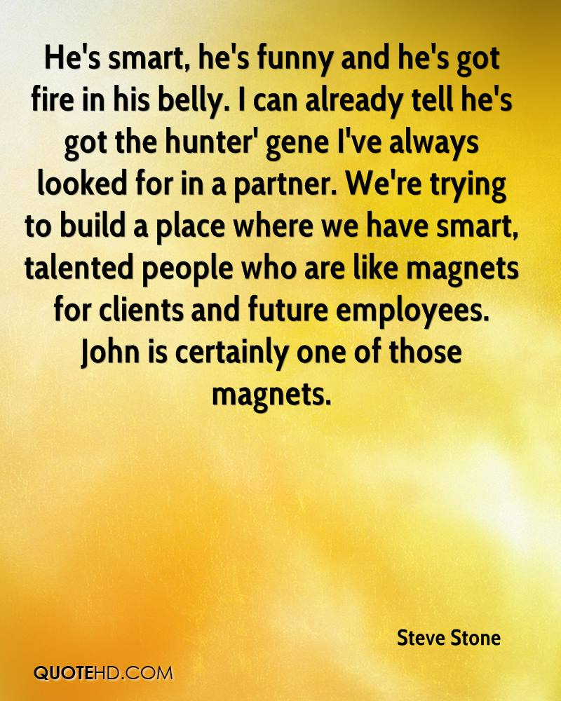 He's smart, he's funny and he's got fire in his belly. I can already tell he's got the hunter' gene I've always looked for in a partner. We're trying to build a place where we have smart, talented people who are like magnets for clients and future employees. John is certainly one of those magnets.