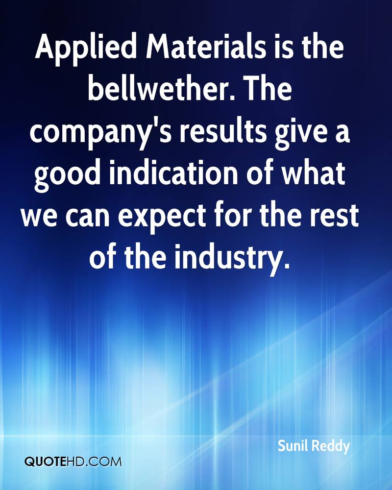 Applied Materials is the bellwether. The company's results give a good indication of what we can expect for the rest of the industry.