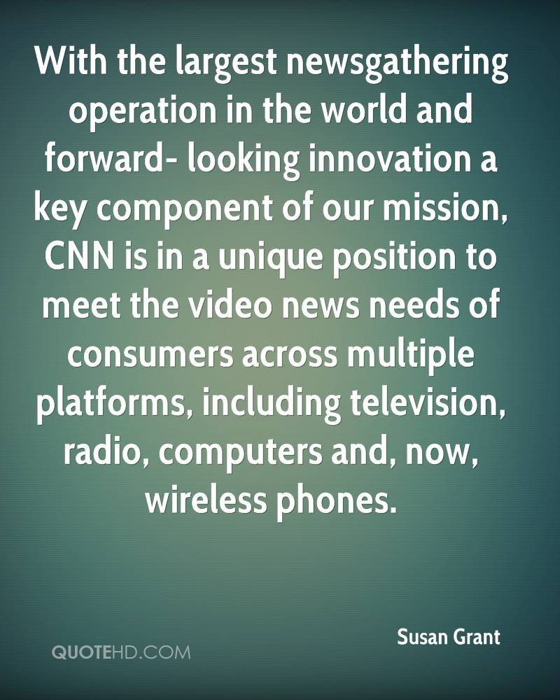 With the largest newsgathering operation in the world and forward- looking innovation a key component of our mission, CNN is in a unique position to meet the video news needs of consumers across multiple platforms, including television, radio, computers and, now, wireless phones.