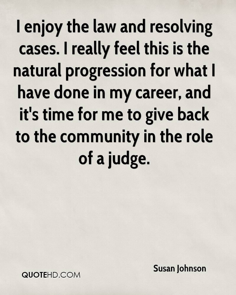 I enjoy the law and resolving cases. I really feel this is the natural progression for what I have done in my career, and it's time for me to give back to the community in the role of a judge.