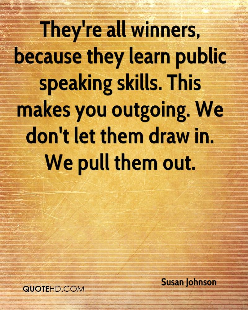 They're all winners, because they learn public speaking skills. This makes you outgoing. We don't let them draw in. We pull them out.