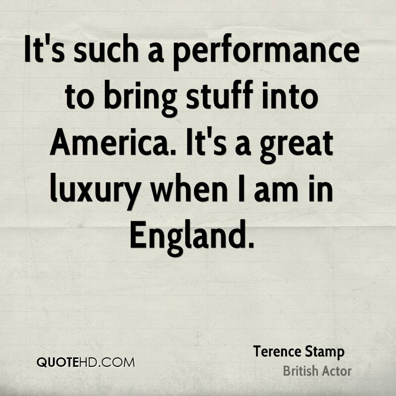 It's such a performance to bring stuff into America. It's a great luxury when I am in England.