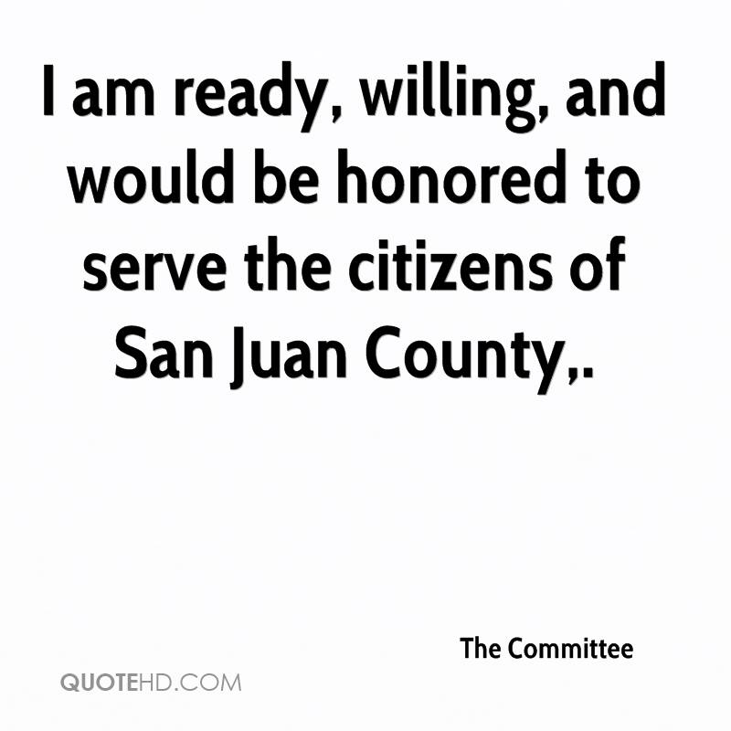 I am ready, willing, and would be honored to serve the citizens of San Juan County.